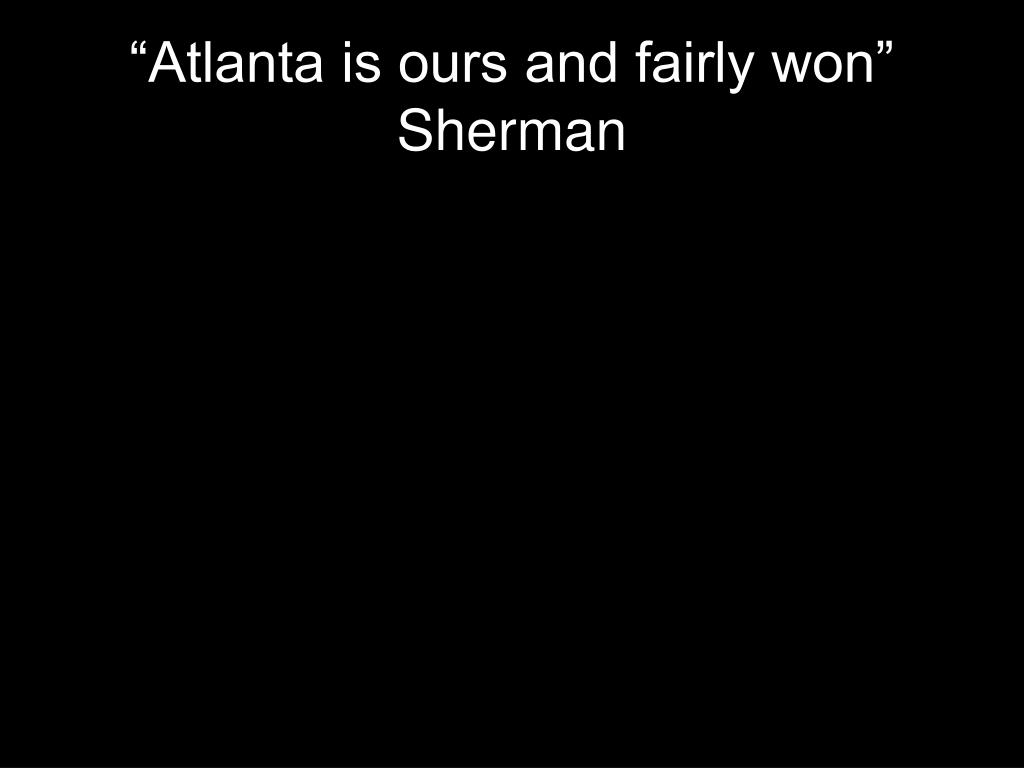 """Atlanta is ours and fairly won"" Sherman"
