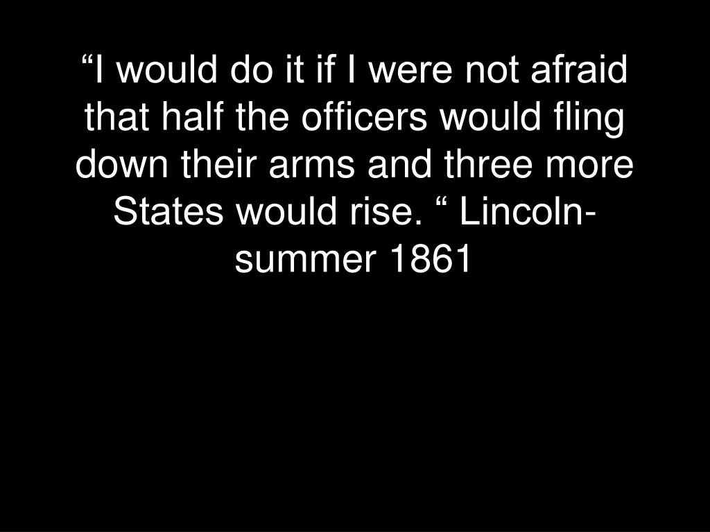 """I would do it if I were not afraid that half the officers would fling down their arms and three more States would rise. "" Lincoln-summer 1861"