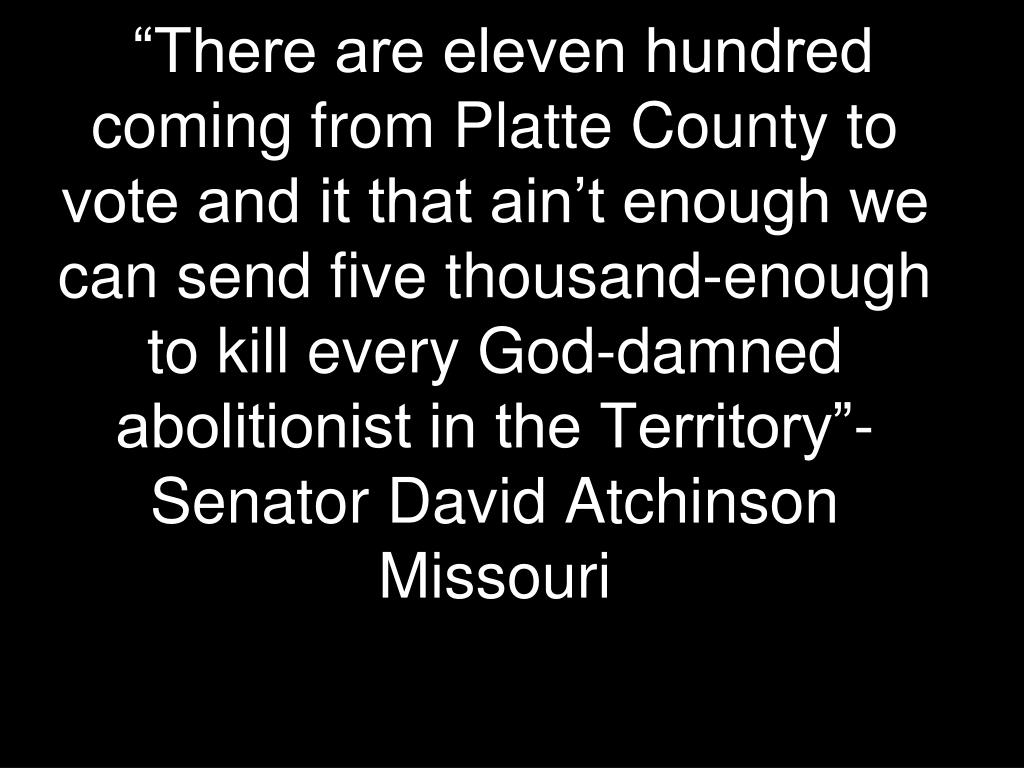 """There are eleven hundred coming from Platte County to vote and it that ain't enough we can send five thousand-enough to kill every God-damned abolitionist in the Territory""-Senator David Atchinson"