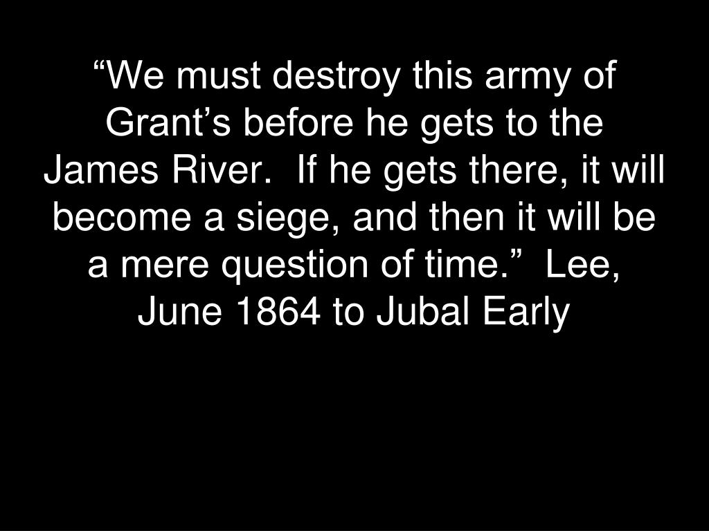 """We must destroy this army of Grant's before he gets to the James River.  If he gets there, it will become a siege, and then it will be a mere question of time.""  Lee, June 1864 to Jubal Early"