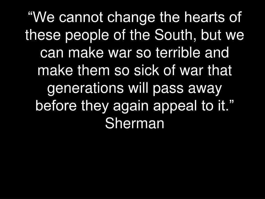 """We cannot change the hearts of these people of the South, but we can make war so terrible and make them so sick of war that generations will pass away before they again appeal to it.""  Sherman"