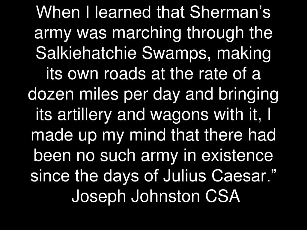 When I learned that Sherman's army was marching through the Salkiehatchie Swamps, making its own roads at the rate of a dozen miles per day and bringing its artillery and wagons with it, I made up my mind that there had been no such army in existence since the days of Julius Caesar.""