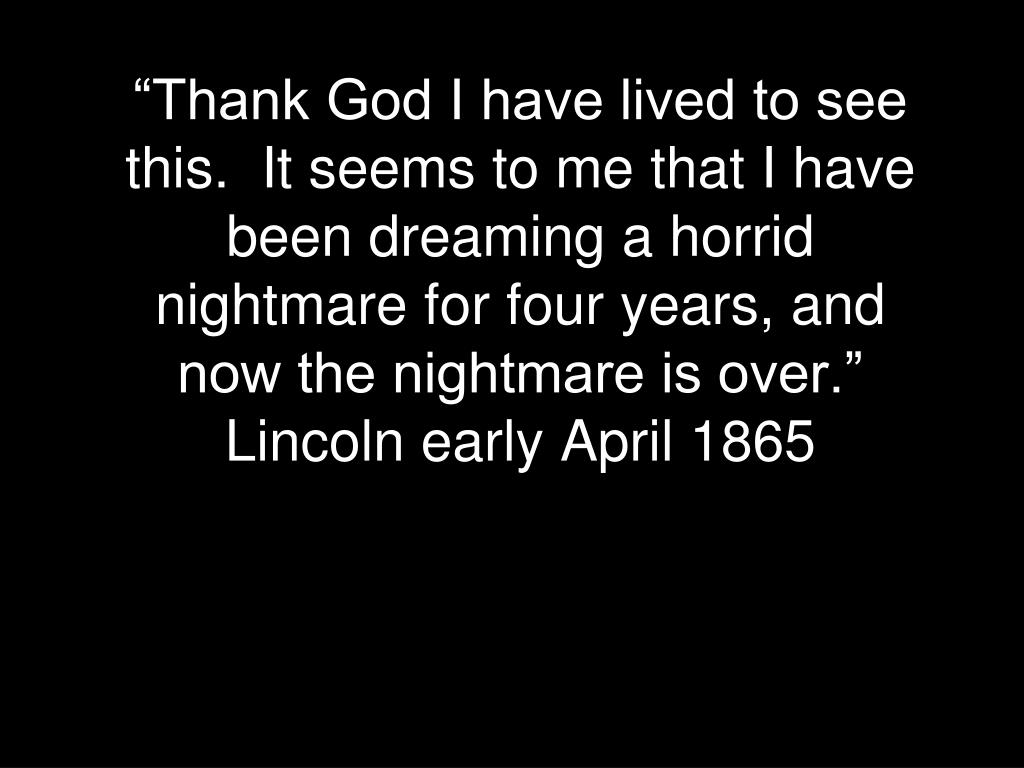 """Thank God I have lived to see this.  It seems to me that I have been dreaming a horrid nightmare for four years, and now the nightmare is over.""  Lincoln early April 1865"