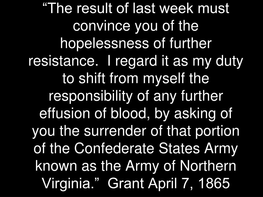 """The result of last week must convince you of the hopelessness of further resistance.  I regard it as my duty to shift from myself the responsibility of any further effusion of blood, by asking of you the surrender of that portion of the Confederate States Army known as the Army of Northern Virginia.""  Grant April 7, 1865"