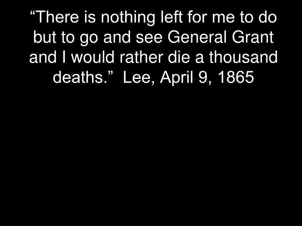 """There is nothing left for me to do but to go and see General Grant and I would rather die a thousand deaths.""  Lee, April 9, 1865"