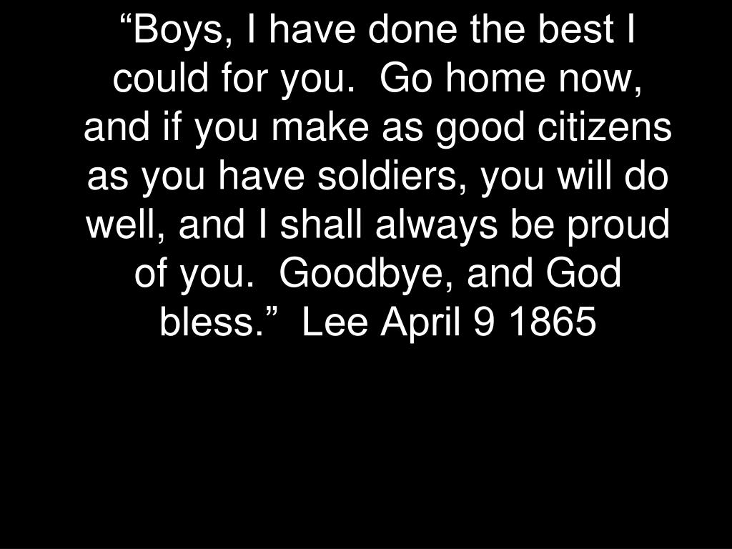 """Boys, I have done the best I could for you.  Go home now, and if you make as good citizens as you have soldiers, you will do well, and I shall always be proud of you.  Goodbye, and God bless.""  Lee April 9 1865"