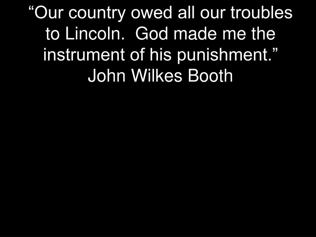 """Our country owed all our troubles to Lincoln.  God made me the instrument of his punishment.""  John Wilkes Booth"