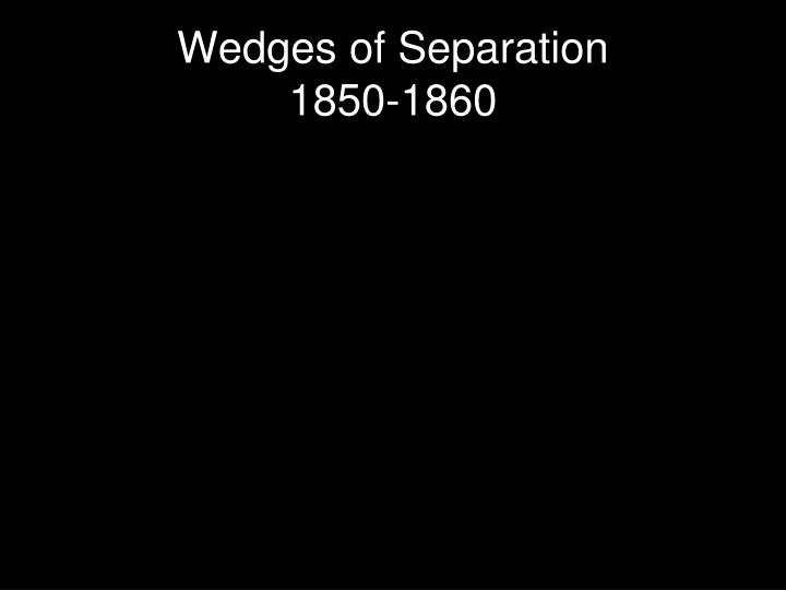Wedges of separation 1850 1860
