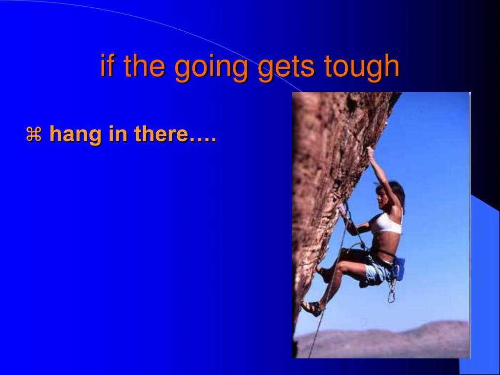 if the going gets tough