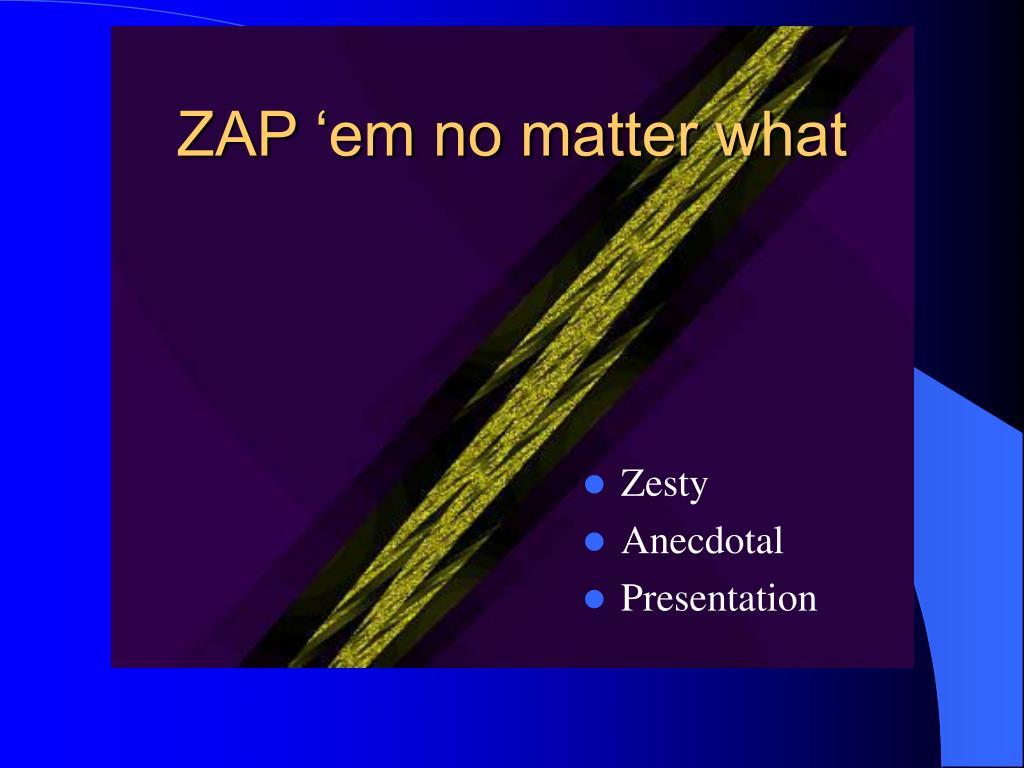 ZAP 'em no matter what