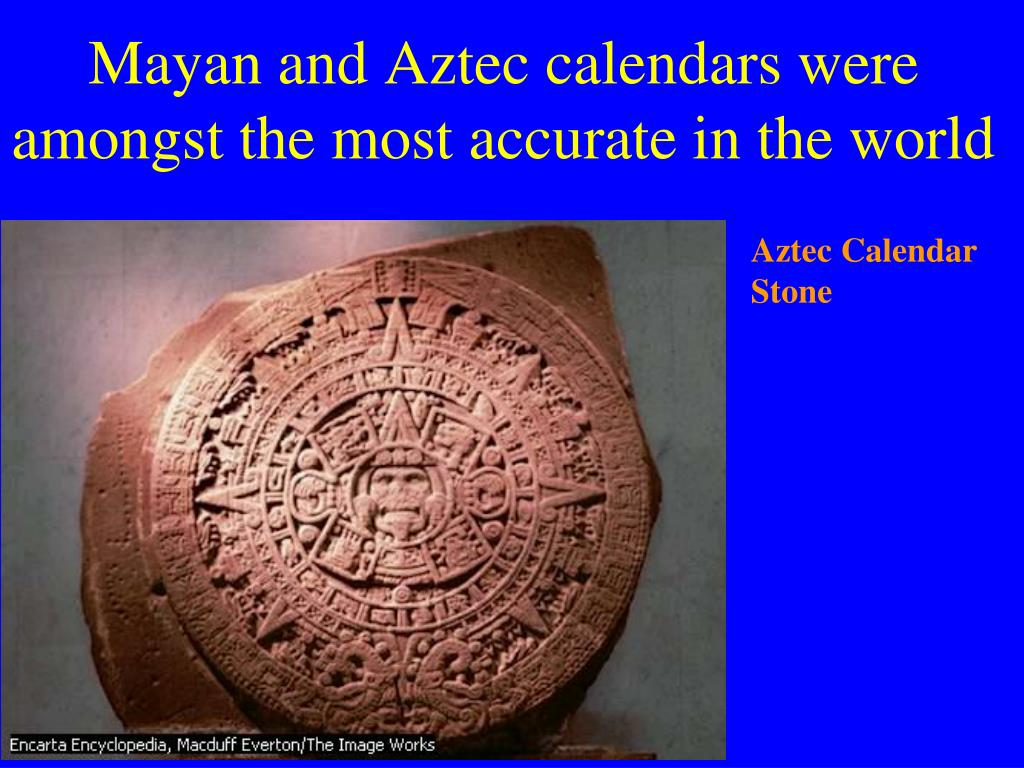 Mayan and Aztec calendars were amongst the most accurate in the world