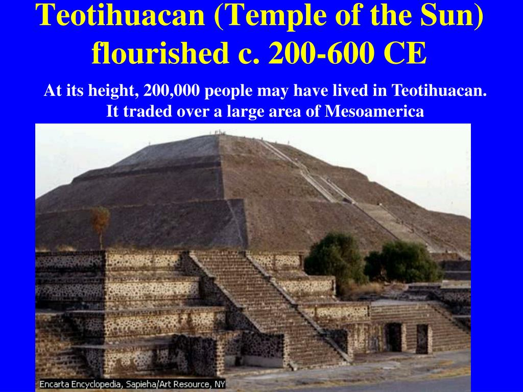 Teotihuacan (Temple of the Sun) flourished c. 200-600 CE