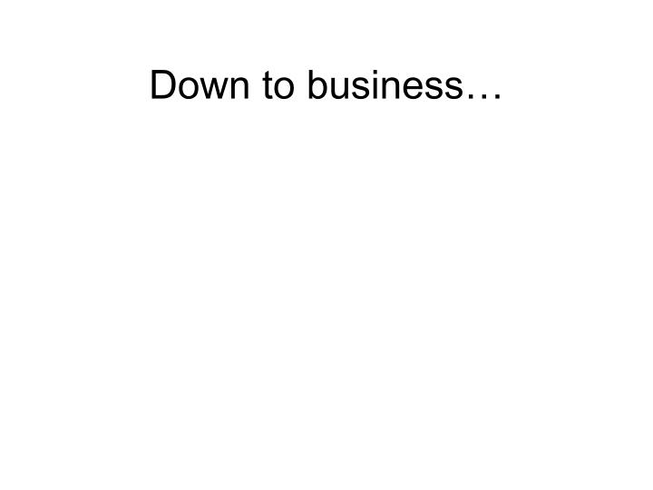 Down to business…