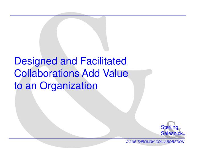 Designed and facilitated collaborations add value to an organization