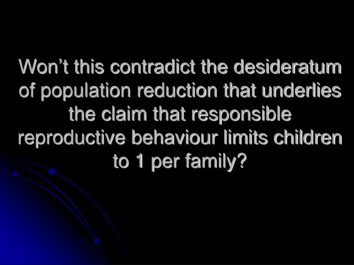 Won't this contradict the desideratum of population reduction that underlies the claim that responsible reproductive behaviour limits children to 1 per family?