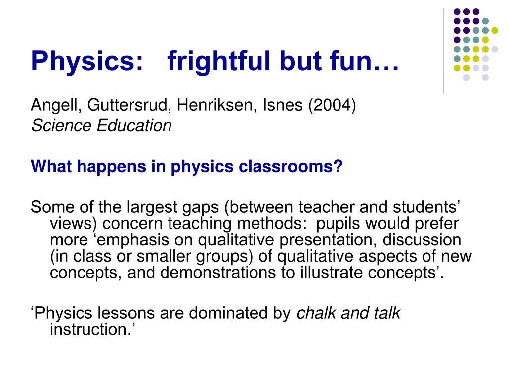 Physics:   frightful but fun…