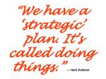 we have a strategic plan it s called doing things herb kelleher1