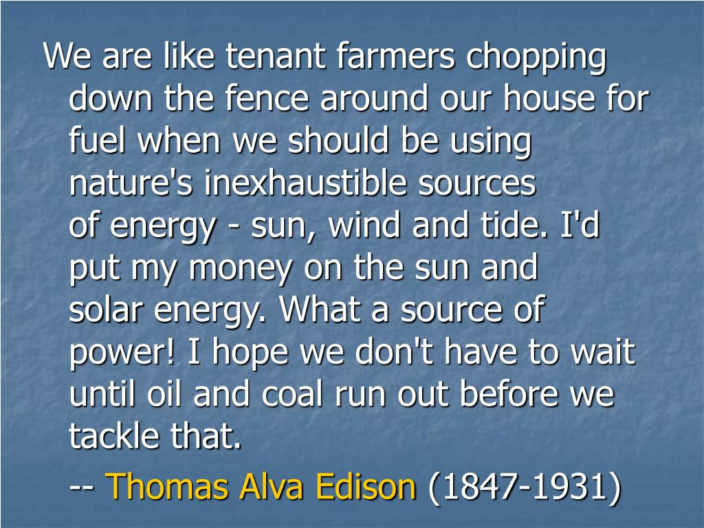 We are like tenant farmers chopping down the fence around our housefor fuel when we should be using nature's inexhaustible sources ofenergy - sun, wind and tide. I'd put my money on the sun and solarenergy. What a source of power! I hope we don't have to wait untiloil and coal run out before we tackle that.