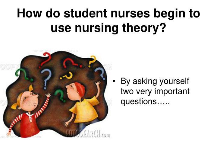 How do student nurses begin to use nursing theory?