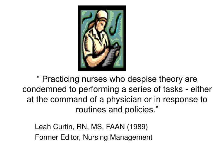 """"""" Practicing nurses who despise theory are condemned to performing a series of tasks - either at the command of a physician or in response to routines and policies."""""""