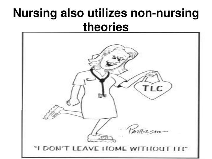 Nursing also utilizes non-nursing theories
