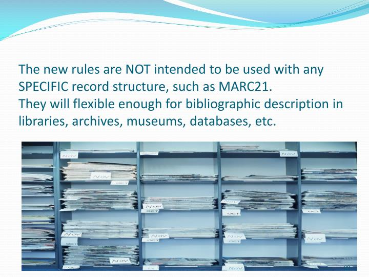 The new rules are NOT intended to be used with any SPECIFIC record structure, such as MARC21.