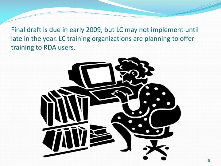 Final draft is due in early 2009, but LC may not implement until late in the year. LC training organizations are planning to offer training to RDA users.
