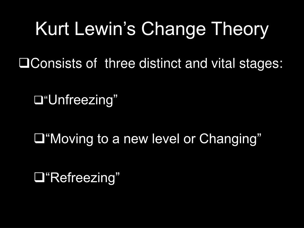 appraisal kurt lewin change theory Kurt lewin's three stages model or the planned approach to organizational is one of the cornerstone models which is relevant in the present scenario even lewin, a social scientist and a physicist, during early 1950s propounded a simple framework for understanding the process of organizational change known as the three-stage theory.