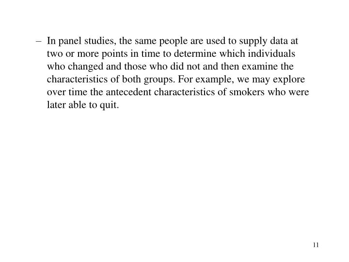 In panel studies, the same people are used to supply data at two or more points in time to determine which individuals who changed and those who did not and then examine the characteristics of both groups. For example, we may explore over time the antecedent characteristics of smokers who were later able to quit.