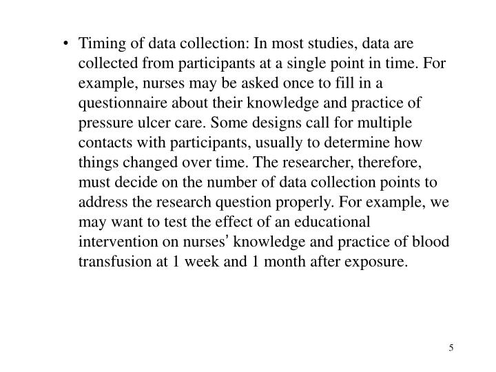 Timing of data collection: In most studies, data are collected from participants at a single point in time. For example, nurses may be asked once to fill in a questionnaire about their knowledge and practice of pressure ulcer care. Some designs call for multiple contacts with participants, usually to determine how things changed over time. The researcher, therefore, must decide on the number of data collection points to address the research question properly. For example, we may want to test the effect of an educational intervention on nurses