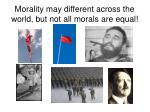 morality may different across the world but not all morals are equal