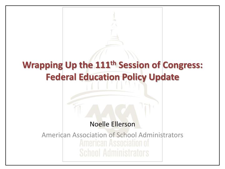 Wrapping up the 111 th session of congress federal education policy update