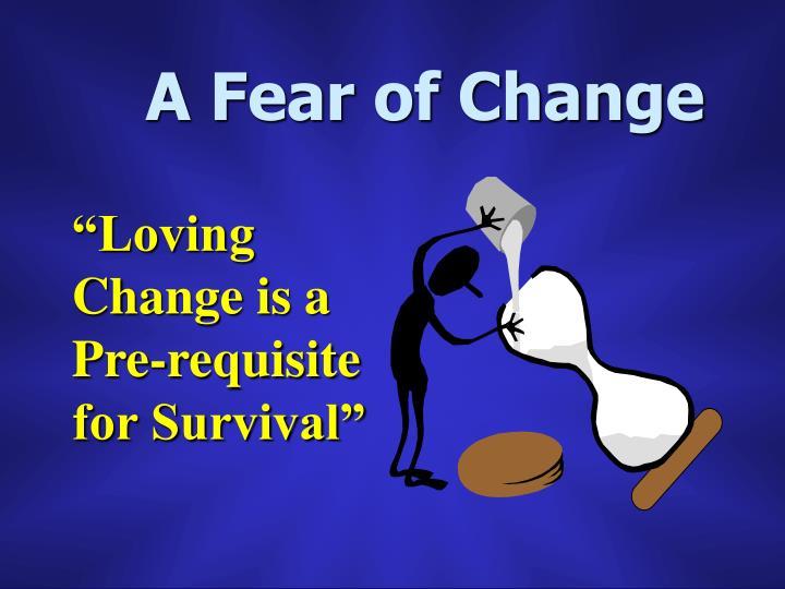 A Fear of Change