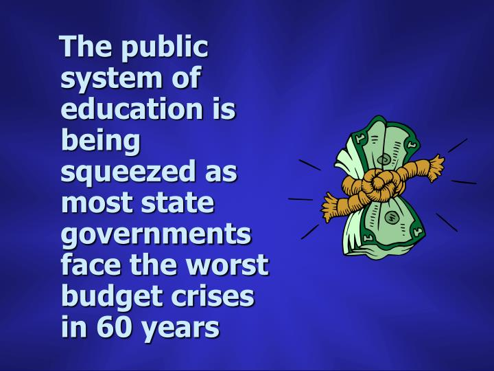 The public system of education is being squeezed as most state governments face the worst budget crises in 60 years