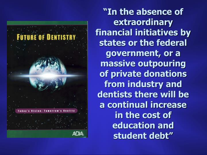 """""""In the absence of extraordinary financial initiatives by states or the federal government, or a massive outpouring of private donations from industry and dentists there will be a continual increase in the cost of education and student debt"""""""