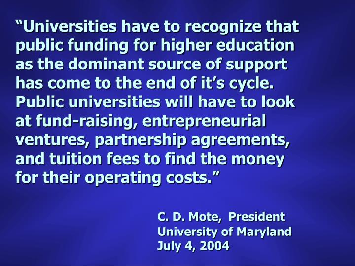 """""""Universities have to recognize that public funding for higher education as the dominant source of support has come to the end of it's cycle.  Public universities will have to look at fund-raising, entrepreneurial ventures, partnership agreements, and tuition fees to find the money for their operating costs."""""""