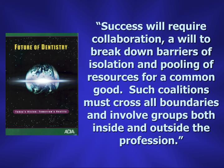 """""""Success will require collaboration, a will to break down barriers of isolation and pooling of resources for a common good.  Such coalitions must cross all boundaries and involve groups both inside and outside the profession."""""""