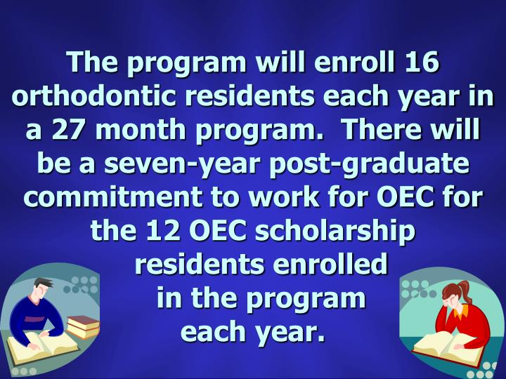 The program will enroll 16 orthodontic residents each year in a 27 month program.  There will be a seven-year post-graduate commitment to work for OEC for the 12 OEC scholarship