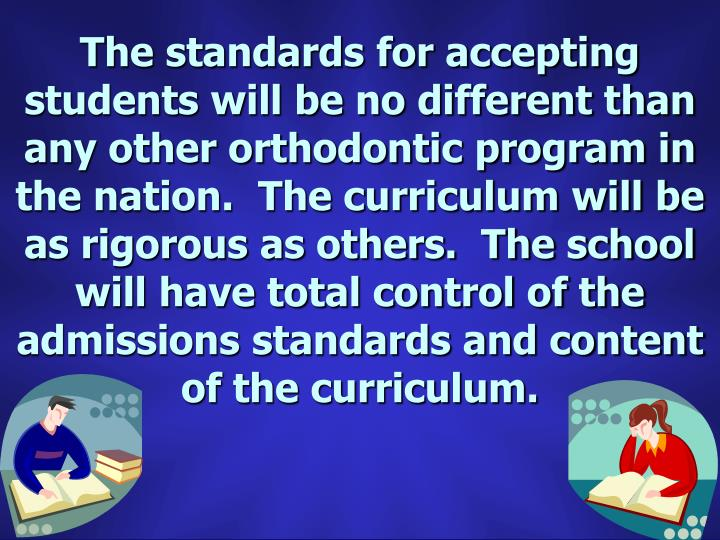 The standards for accepting students will be no different than any other orthodontic program in the nation.  The curriculum will be as rigorous as others.  The school will have total control of the admissions standards and content of the curriculum.