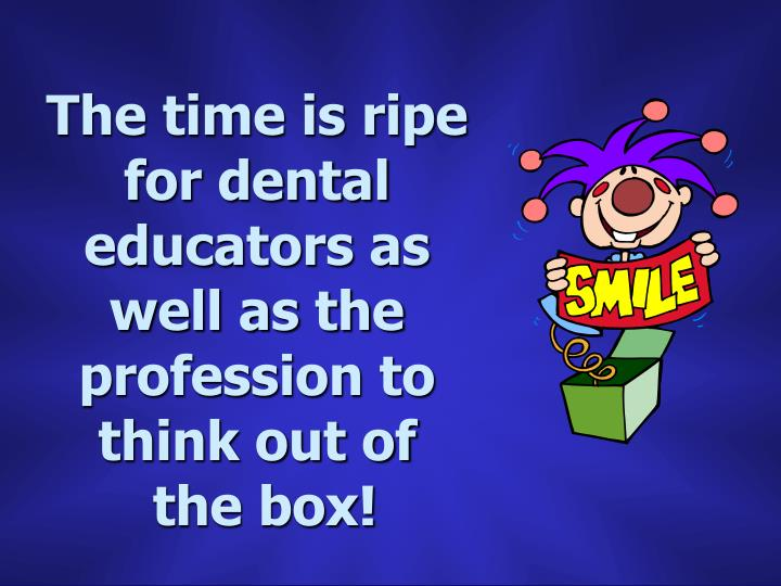 The time is ripe for dental educators as well as the profession to think out of