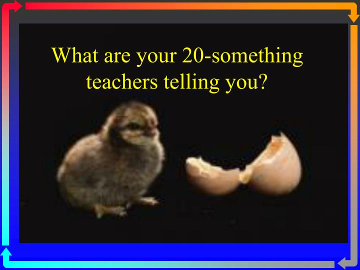 What are your 20-something teachers telling you?
