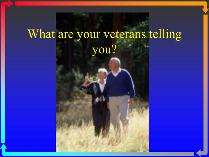 What are your veterans telling you?