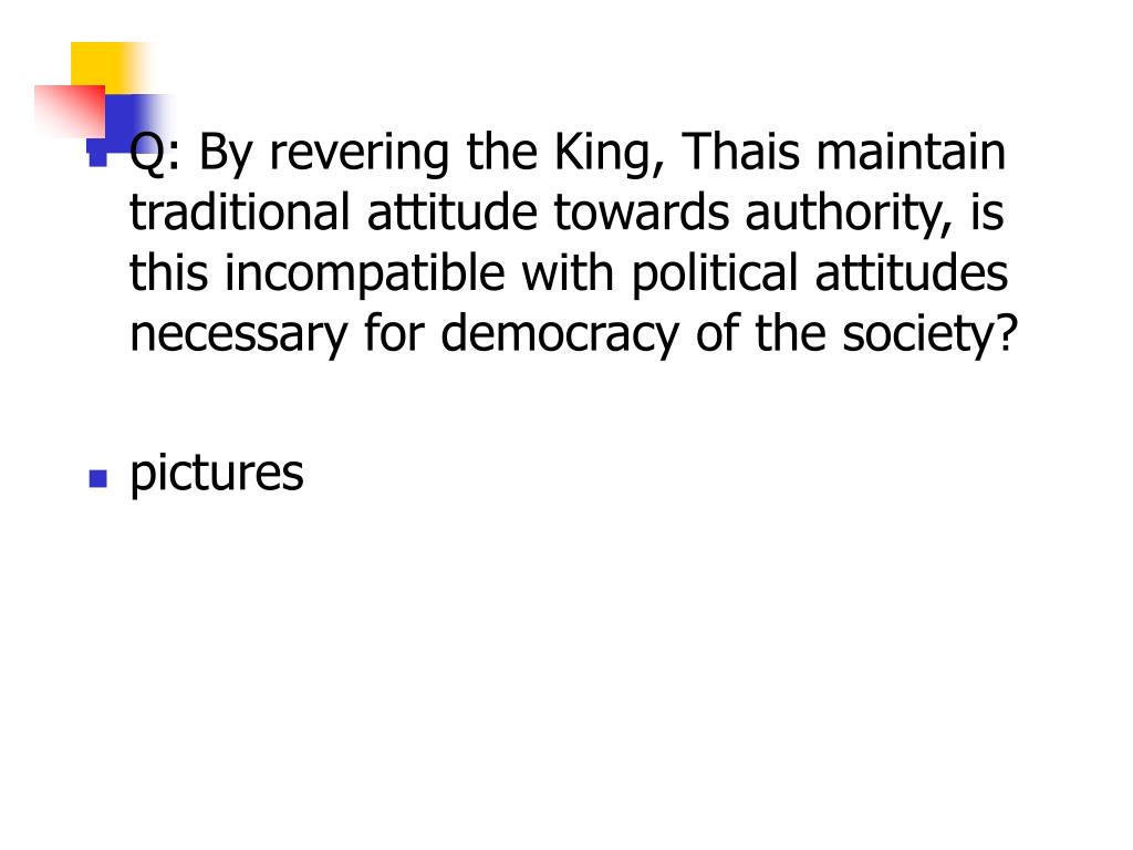 Q: By revering the King, Thais maintain traditional attitude towards authority, is this incompatible with political attitudes necessary for democracy of the society?
