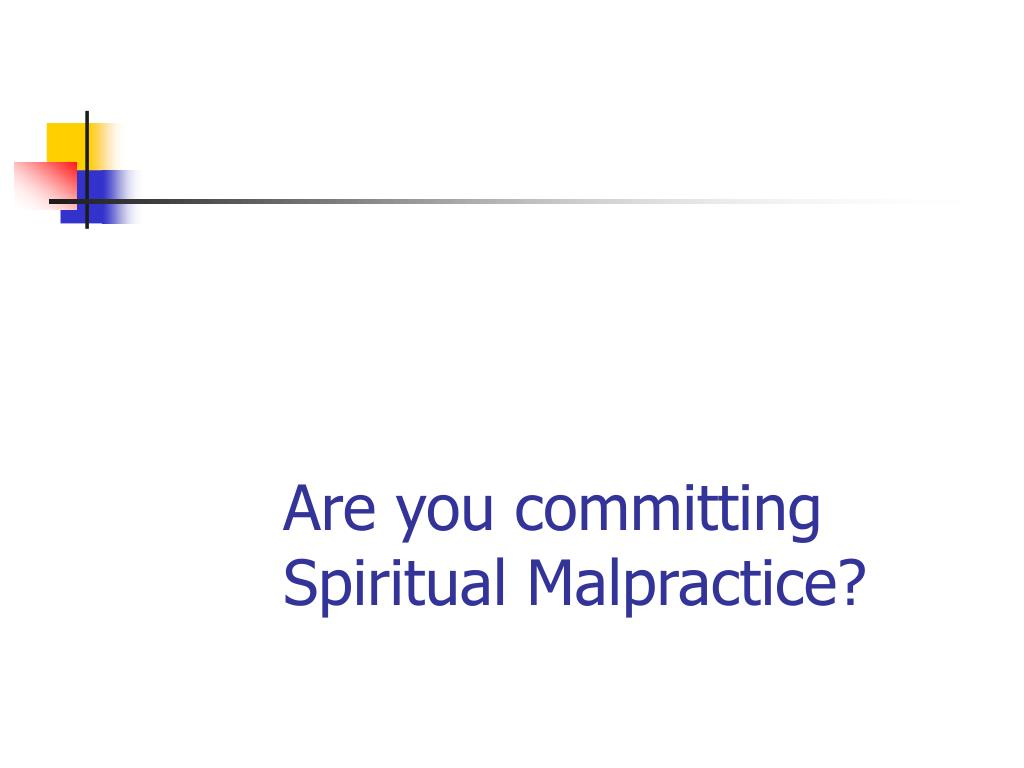 Are you committing Spiritual Malpractice?