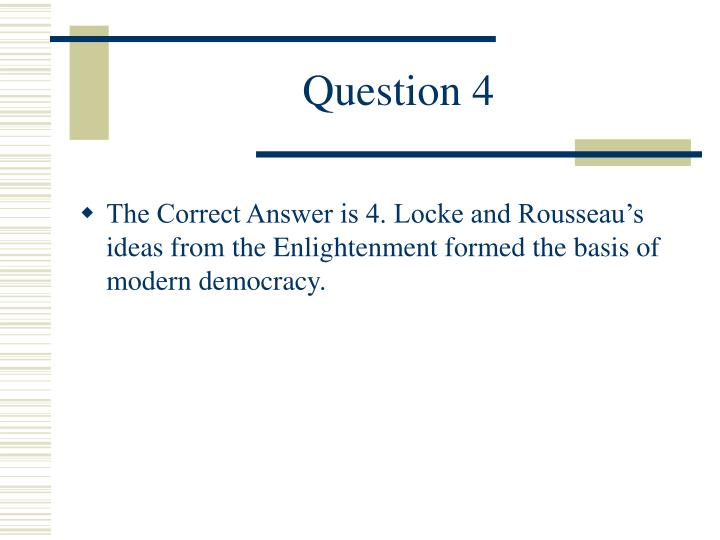 The Correct Answer is 4. Locke and Rousseau's ideas from the Enlightenment formed the basis of modern democracy.