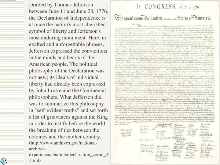 """Drafted by Thomas Jefferson between June 11 and June 28, 1776, the Declaration of Independence is at once the nation's most cherished symbol of liberty and Jefferson's most enduring monument. Here, in exalted and unforgettable phrases, Jefferson expressed the convictions in the minds and hearts of the American people. The political philosophy of the Declaration was not new; its ideals of individual liberty had already been expressed by John Locke and the Continental philosophers. What Jefferson did was to summarize this philosophy in """"self-evident truths"""" and set forth a list of grievances against the King in order to justify before the world the breaking of ties between the colonies and the mother country."""