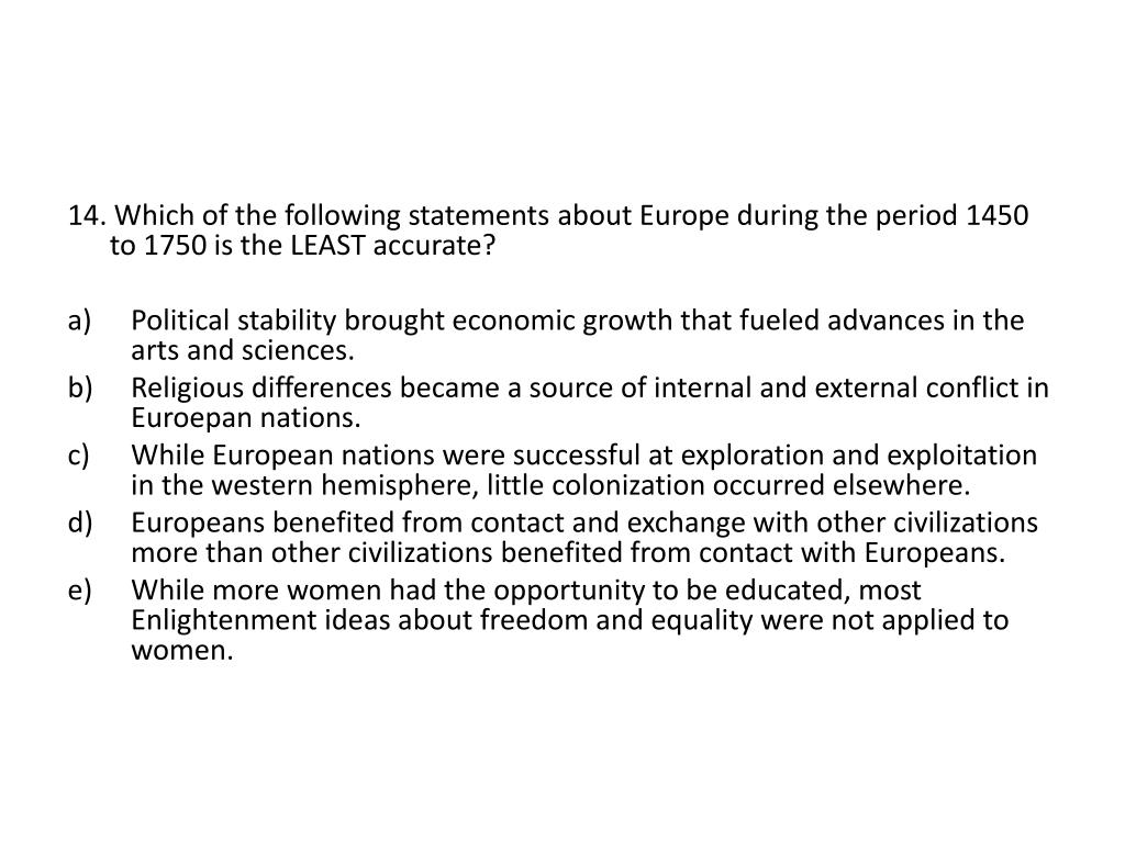 14. Which of the following statements about Europe during the period 1450 to 1750 is the LEAST accurate?