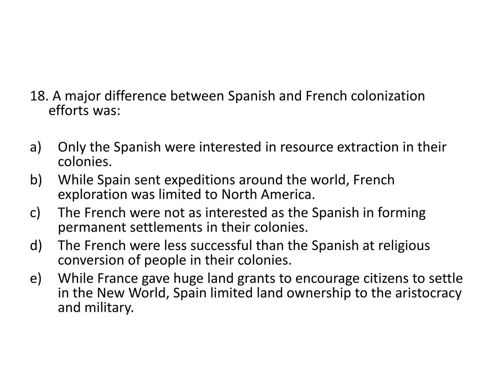 18. A major difference between Spanish and French colonization efforts was: