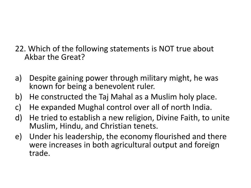 22. Which of the following statements is NOT true about Akbar the Great?