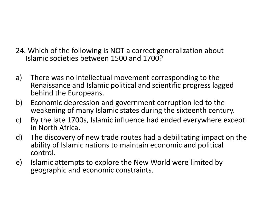 24. Which of the following is NOT a correct generalization about Islamic societies between 1500 and 1700?